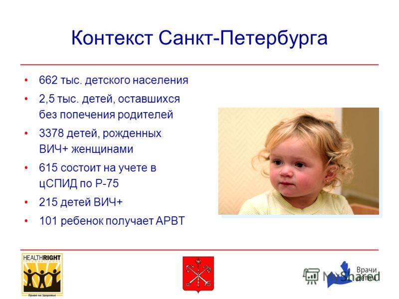 Контекст Санкт-Петербурга 662 тыс. детского населения 2,5 тыс. детей, оставшихся без попечения родителей 3378 детей, рожденных ВИЧ+ женщинами 615 состоит на учете в цСПИД по Р-75 215 детей ВИЧ+ 101 ребенок получает АРВТ