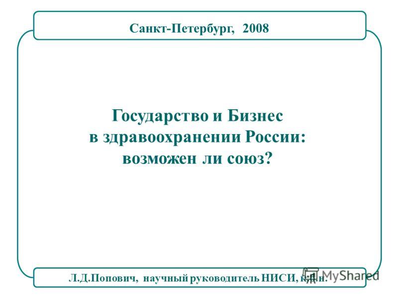 Л.Д.Попович, научный руководитель НИСИ, к.б.н. Государство и Бизнес в здравоохранении России: возможен ли союз? Санкт-Петербург, 2008