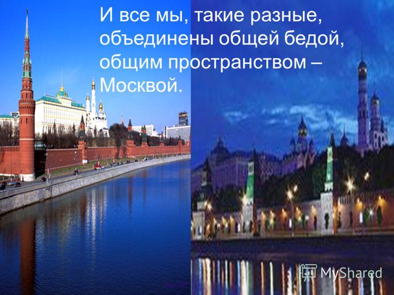 И все мы, такие разные, объединены общей бедой, общим пространством – Москвой.