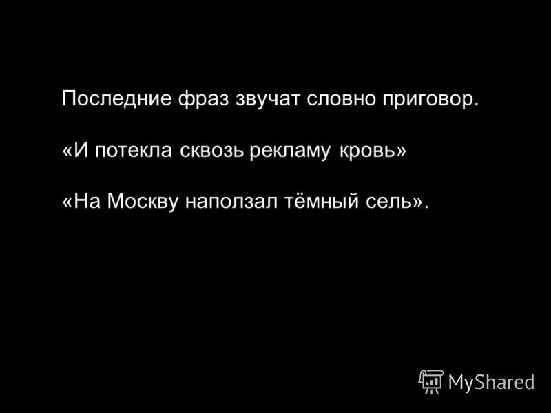 Последние фраз звучат словно приговор. «И потекла сквозь рекламу кровь» « На Москву наползал тёмный сель ».