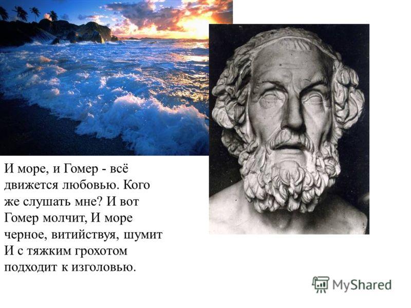 И море, и Гомер - всё движется любовью. Кого же слушать мне? И вот Гомер молчит, И море черное, витийствуя, шумит И с тяжким грохотом подходит к изголовью.