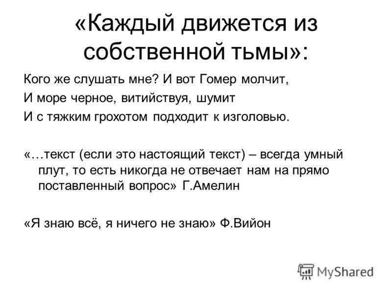 «Каждый движется из собственной тьмы»: Кого же слушать мне? И вот Гомер молчит, И море черное, витийствуя, шумит И с тяжким грохотом подходит к изголовью. «…текст (если это настоящий текст) – всегда умный плут, то есть никогда не отвечает нам на прям