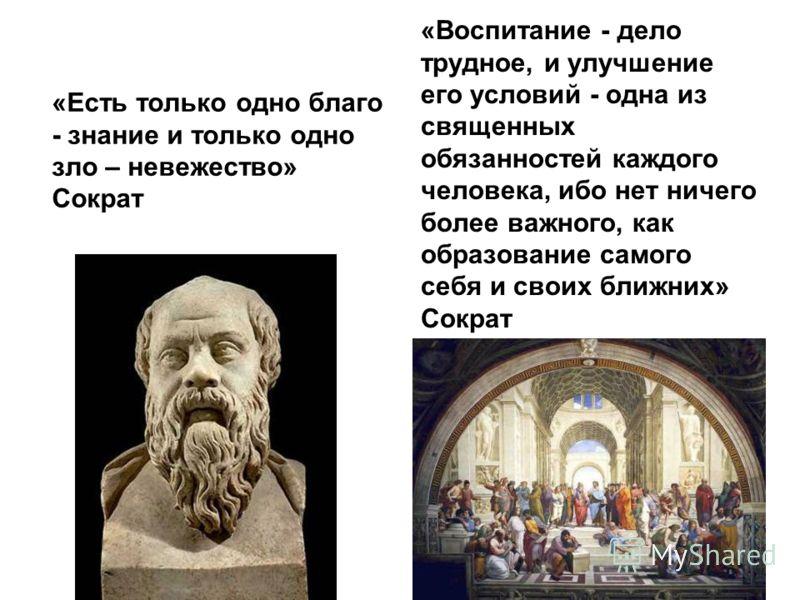 «Есть только одно благо - знание и только одно зло – невежество» Сократ «Воспитание - дело трудное, и улучшение его условий - одна из священных обязанностей каждого человека, ибо нет ничего более важного, как образование самого себя и своих ближних»