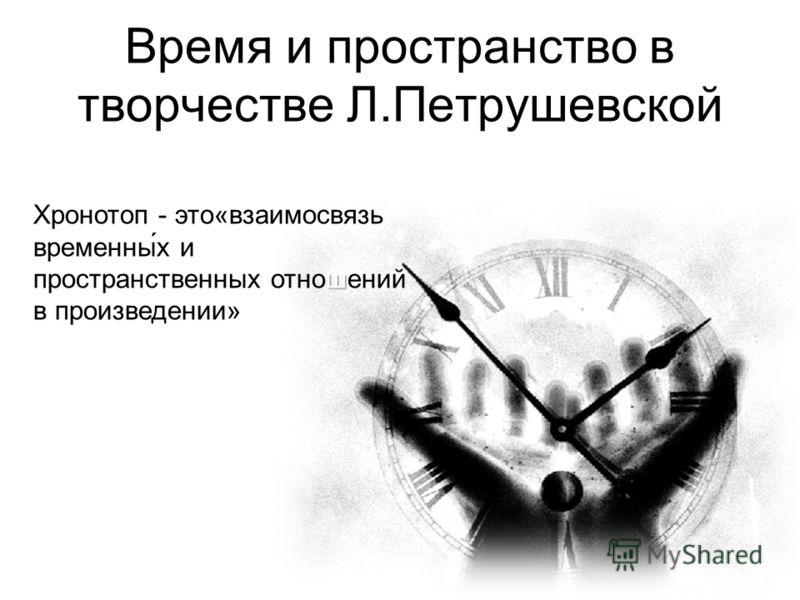 Время и пространство в творчестве Л.Петрушевской ш Хронотоп - это«взаимосвязь временны́х и пространственных отношений в произведении»