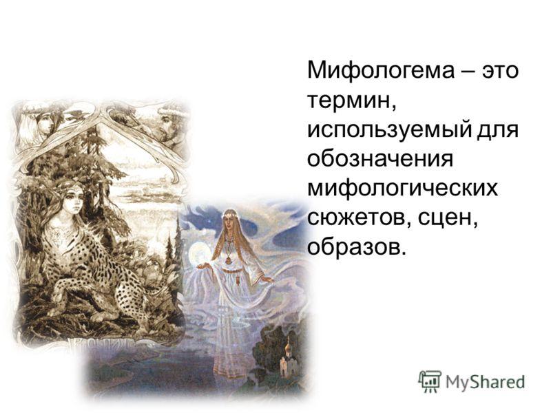 Мифологема – это термин, используемый для обозначения мифологических сюжетов, сцен, образов.