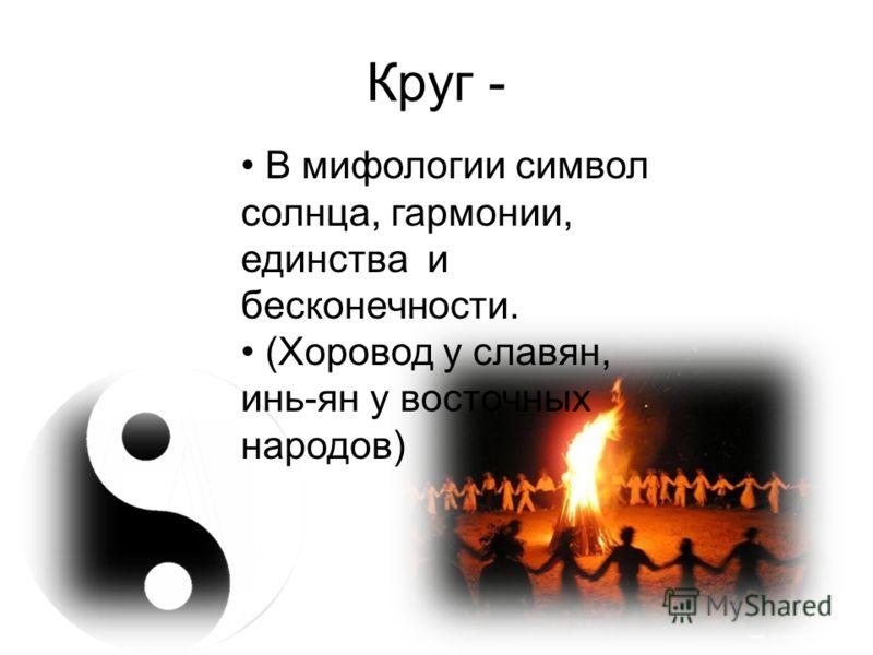 Круг - В мифологии символ солнца, гармонии, единства и бесконечности. (Хоровод у славян, инь-ян у восточных народов)