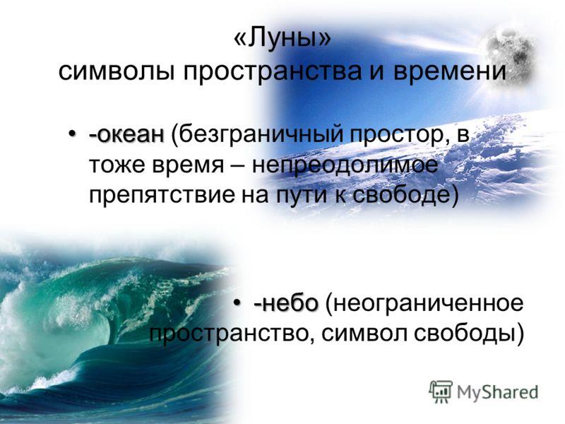 «Луны» символы пространства и времени -океан-океан (безграничный простор, в тоже время – непреодолимое препятствие на пути к свободе) -небо-небо (неограниченное пространство, символ свободы)