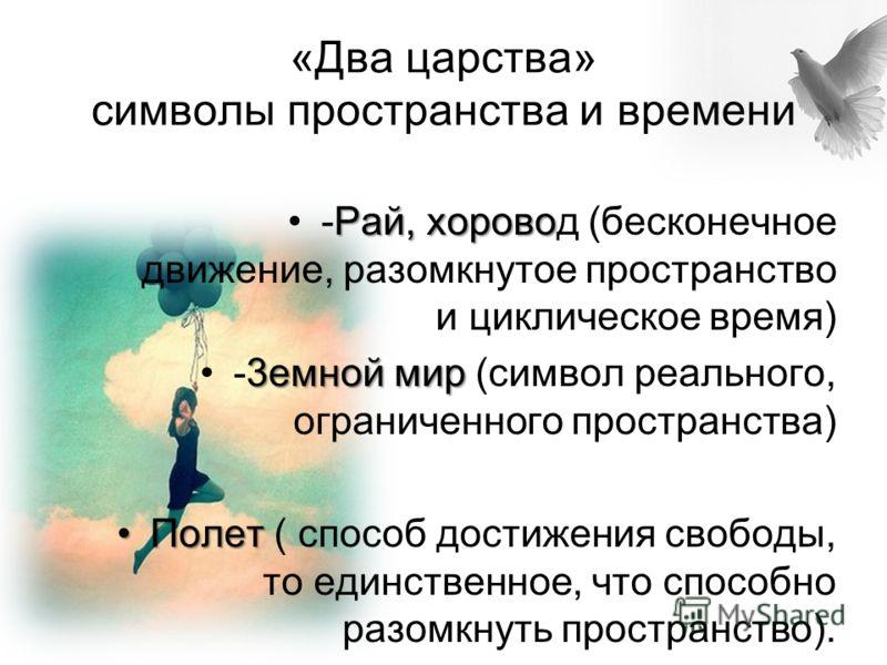 «Два царства» символы пространства и времени Рай, хорово-Рай, хоровод (бесконечное движение, разомкнутое пространство и циклическое время) 3емной мир-3емной мир (символ реального, ограниченного пространства) ПолетПолет ( способ достижения свободы, то
