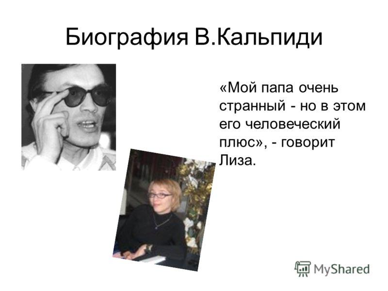 Биография В.Кальпиди «Мой папа очень странный - но в этом его человеческий плюс», - говорит Лиза.
