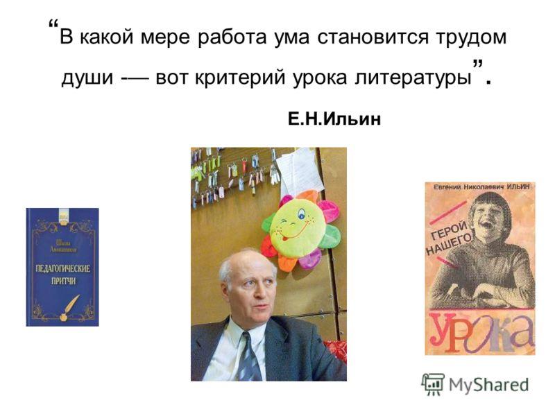 В какой мере работа ума становится трудом души - вот критерий урока литературы. Е.Н.Ильин