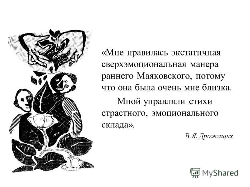 «Мне нравилась экстатичная сверхэмоциональная манера раннего Маяковского, потому что она была очень мне близка. Мной управляли стихи страстного, эмоционального склада». В.Я. Дрожащих