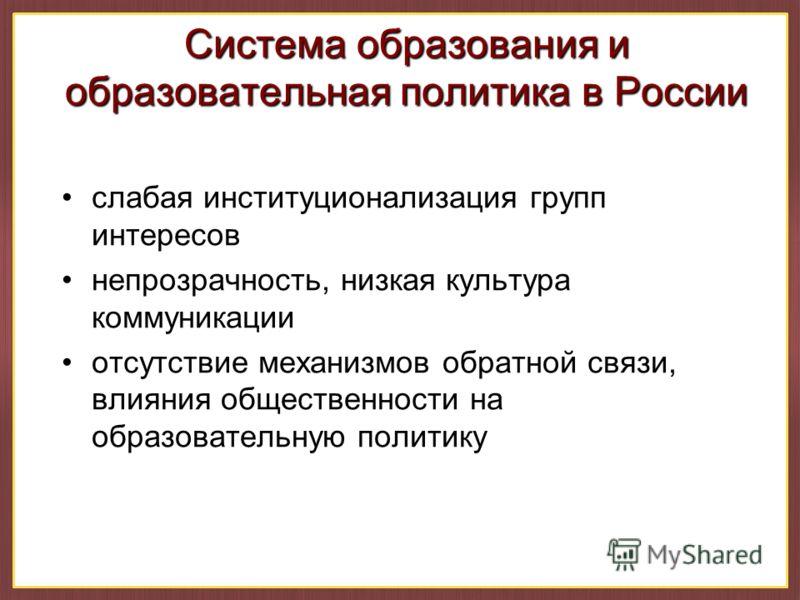 Система образования и образовательная политика в России слабая институционализация групп интересов непрозрачность, низкая культура коммуникации отсутствие механизмов обратной связи, влияния общественности на образовательную политику