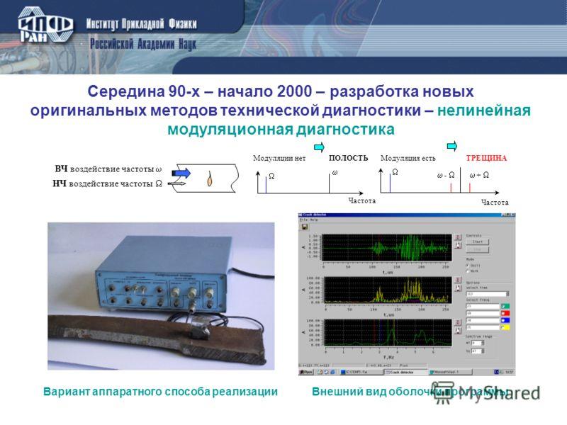Середина 90-х – начало 2000 – разработка новых оригинальных методов технической диагностики – нелинейная модуляционная диагностика Частота Модуляция естьМодуляции нетТРЕЩИНАПОЛОСТЬ НЧ воздействие частоты ВЧ воздействие частоты + - Частота Внешний вид