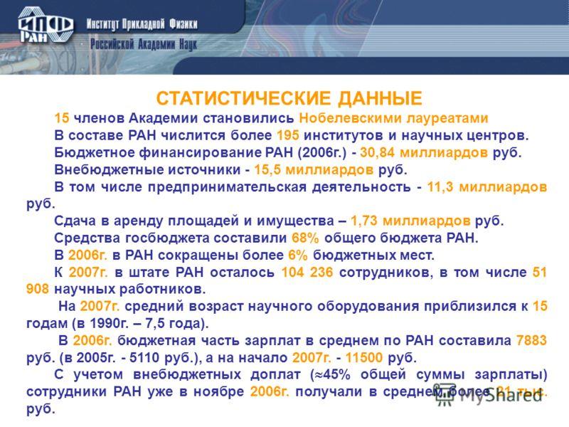 СТАТИСТИЧЕСКИЕ ДАННЫЕ 15 членов Академии становились Нобелевскими лауреатами В составе РАН числится более 195 институтов и научных центров. Бюджетное финансирование РАН (2006г.) - 30,84 миллиардов руб. Внебюджетные источники - 15,5 миллиардов руб. В