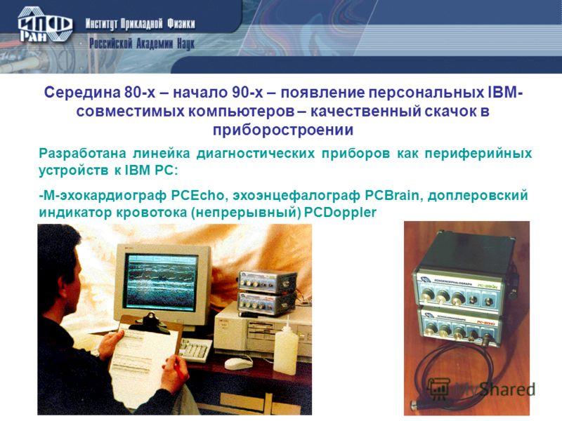 Середина 80-х – начало 90-х – появление персональных IBM- совместимых компьютеров – качественный скачок в приборостроении Разработана линейка диагностических приборов как периферийных устройств к IBM PC: -М-эхокардиограф PCEcho, эхоэнцефалограф PCBra