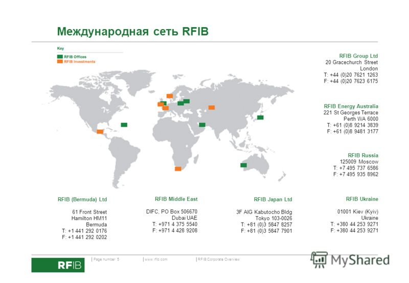 www.rfib.comPage number 5 RFIB Corporate Overview Международная сеть RFIB RFIB Group Ltd 20 Gracechurch Street London T: +44 (0)20 7621 1263 F: +44 (0)20 7623 6175 RFIB Energy Australia 221 St Georges Terrace Perth WA 6000 T: +61 (0)8 9214 3839 F: +6