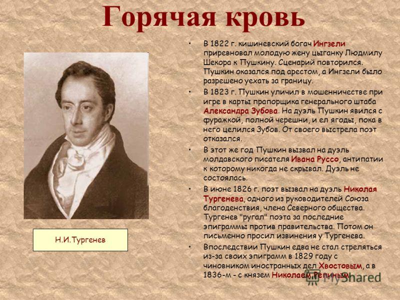 Горячая кровь В 1822 г. кишиневский богач Ингзели приревновал молодую жену цыганку Людмилу Шекора к Пушкину. Сценарий повторился. Пушкин оказался под арестом, а Ингзели было разрешено уехать за границу. В 1823 г. Пушкин уличил в мошенничестве при игр