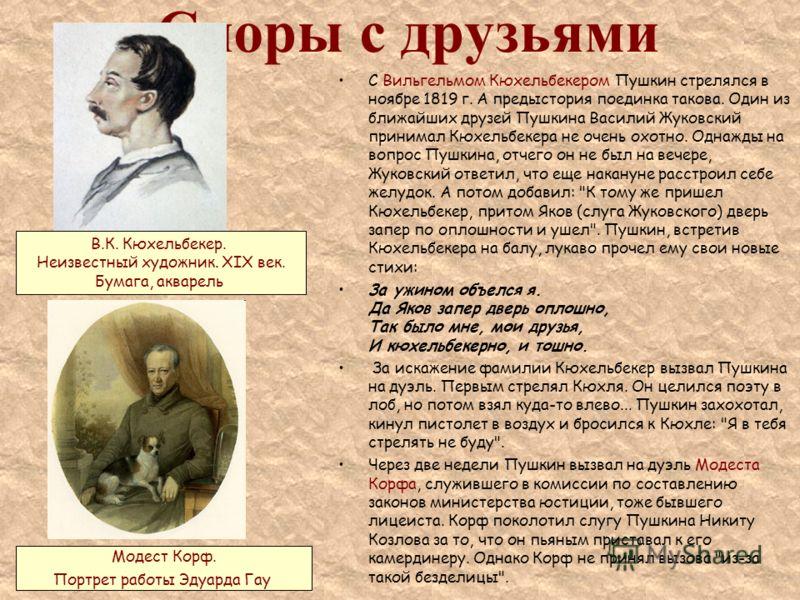 Споры с друзьями С Вильгельмом Кюхельбекером Пушкин стрелялся в ноябре 1819 г. А предыстория поединка такова. Один из ближайших друзей Пушкина Василий Жуковский принимал Кюхельбекера не очень охотно. Однажды на вопрос Пушкина, отчего он не был на веч