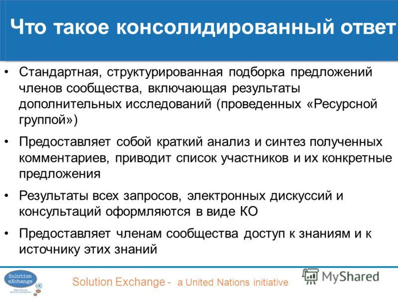 Solution Exchange - a United Nations initiative Что такое консолидированный ответ Стандартная, структурированная подборка предложений членов сообщества, включающая результаты дополнительных исследований (проведенных «Ресурсной группой») Предоставляет