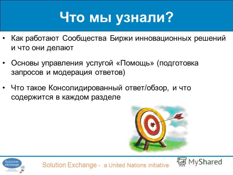Solution Exchange - a United Nations initiative Что мы узнали? Как работают Сообщества Биржи инновационных решений и что они делают Основы управления услугой «Помощь» (подготовка запросов и модерация ответов) Что такое Консолидированный ответ/обзор,