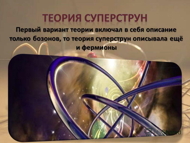 Первый вариант теории включал в себя описание только бозонов, то теория суперструн описывала ещё и фермионы Первый вариант теории включал в себя описание только бозонов, то теория суперструн описывала ещё и фермионы