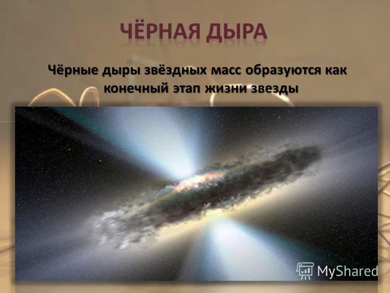 Чёрные дыры звёздных масс образуются как конечный этап жизни звезды Чёрные дыры звёздных масс образуются как конечный этап жизни звезды