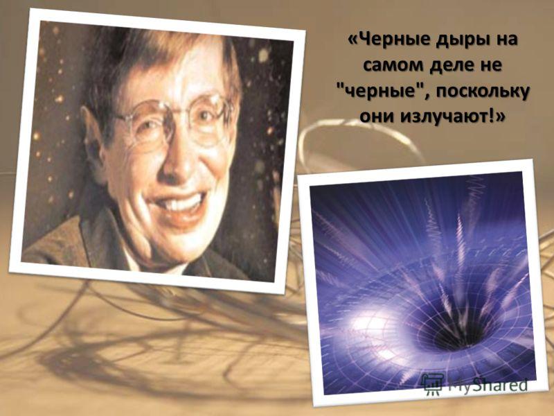 «Черные дыры на самом деле не черные, поскольку они излучают!»