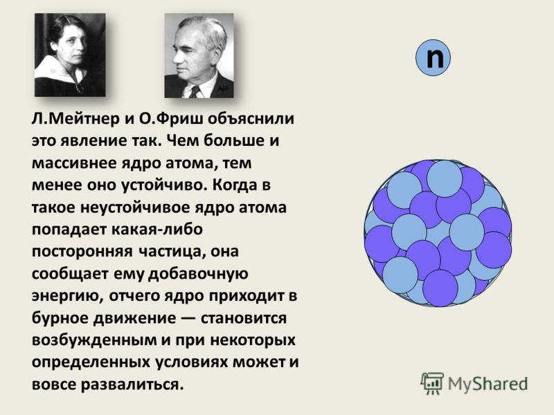 n Л.Мейтнер и О.Фриш объяснили это явление так. Чем больше и массивнее ядро атома, тем менее оно устойчиво. Когда в такое неустойчивое ядро атома попадает какая-либо посторонняя частица, она сообщает ему добавочную энергию, отчего ядро приходит в бур