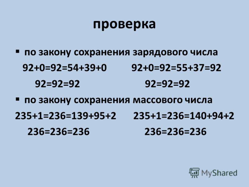 проверка по закону сохранения зарядового числа 92+0=92=54+39+0 92+0=92=55+37=92 92=92=92 92=92=92 по закону сохранения массового числа 235+1=236=139+95+2 235+1=236=140+94+2 236=236=236 236=236=236