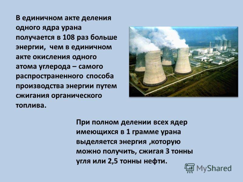 При полном делении всех ядер имеющихся в 1 грамме урана выделяется энергия,которую можно получить, сжигая 3 тонны угля или 2,5 тонны нефти. В единичном акте деления одного ядра урана получается в 108 раз больше энергии, чем в единичном акте окисления