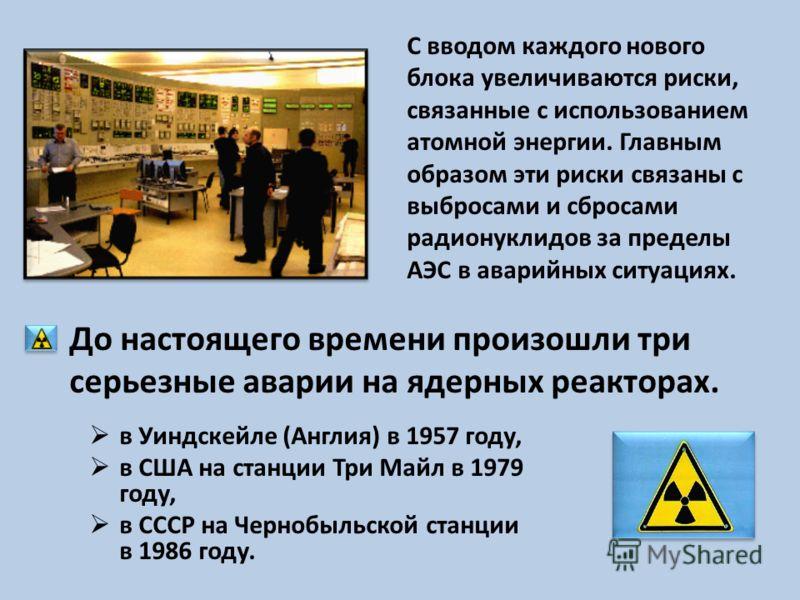в Уиндскейле (Англия) в 1957 году, в США на станции Три Майл в 1979 году, в СССР на Чернобыльской станции в 1986 году. С вводом каждого нового блока увеличиваются риски, связанные с использованием атомной энергии. Главным образом эти риски связаны с