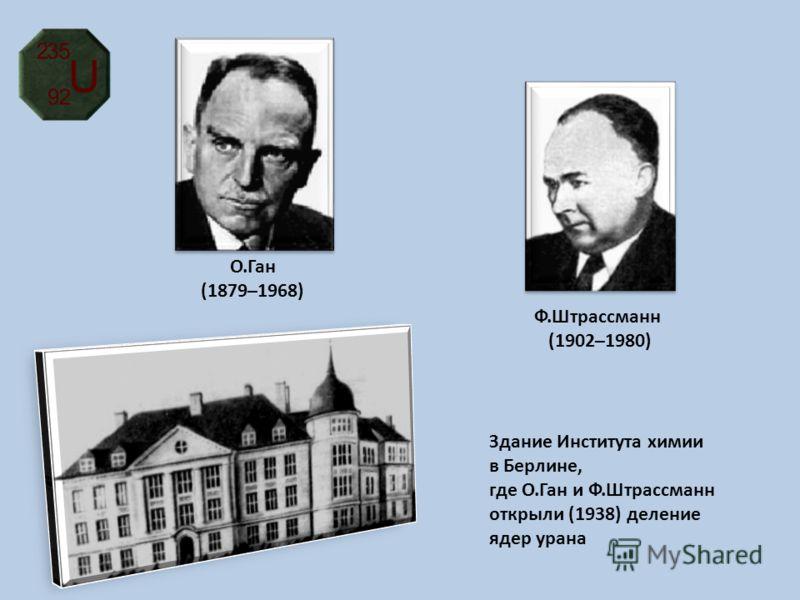 О.Ган (1879–1968) Здание Института химии в Берлине, где О.Ган и Ф.Штрассманн открыли (1938) деление ядер урана Ф.Штрассманн (1902–1980)