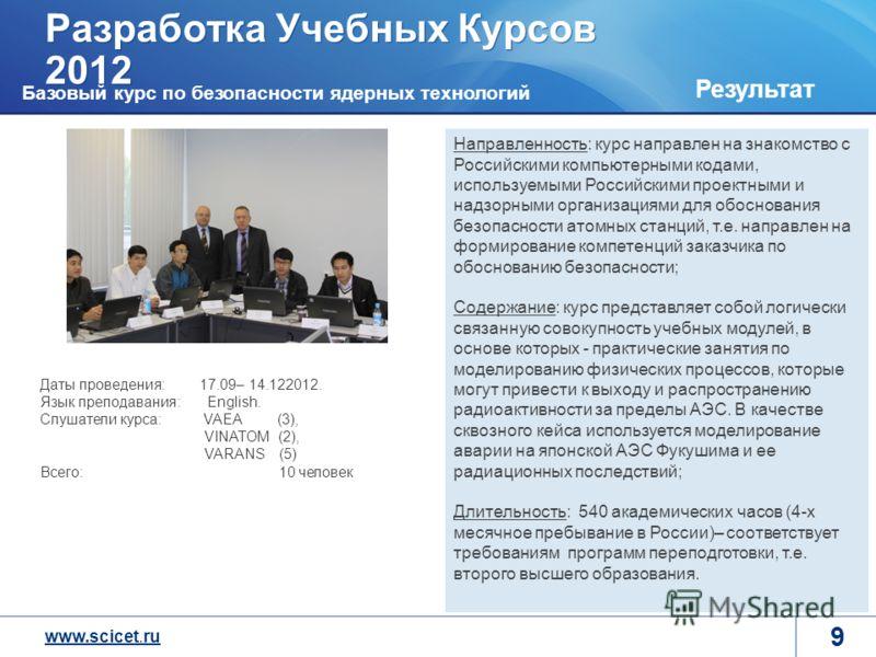 www.scicet.ru Разработка Учебных Курсов 2012 9 Результат Направленность: курс направлен на знакомство с Российскими компьютерными кодами, используемыми Российскими проектными и надзорными организациями для обоснования безопасности атомных станций, т.