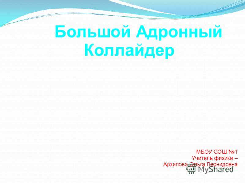 Большой Адронный Коллайдер МБОУ СОШ 1 Учитель физики – Архипова Ольга Леонидовна