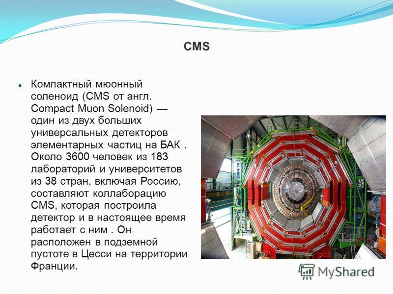 CMS Компактный мюонный соленоид (CMS от англ. Compact Muon Solenoid) один из двух больших универсальных детекторов элементарных частиц на БАК. Около 3600 человек из 183 лабораторий и университетов из 38 стран, включая Россию, составляют коллаборацию