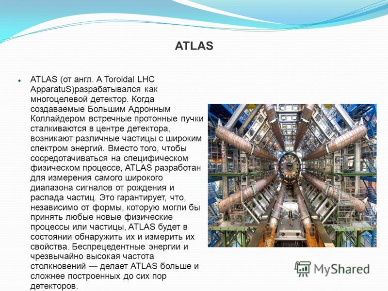 ATLAS ATLAS (от англ. A Toroidal LHC ApparatuS)разрабатывался как многоцелевой детектор. Когда создаваемые Большим Адронным Коллайдером встречные протонные пучки сталкиваются в центре детектора, возникают различные частицы с широким спектром энергий.