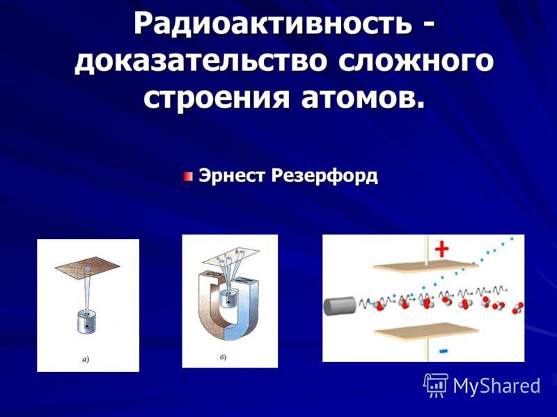 Радиоактивность - доказательство сложного строения атомов. Эрнест Резерфорд Эрнест Резерфорд