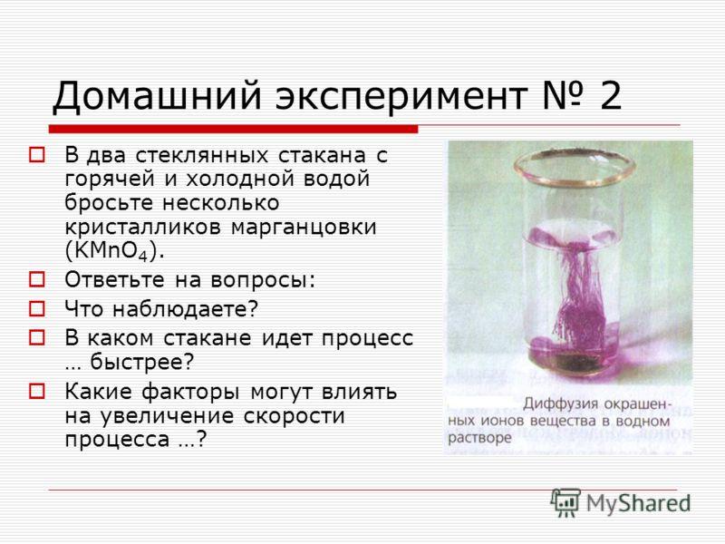 Домашний эксперимент 2 В два стеклянных стакана с горячей и холодной водой бросьте несколько кристалликов марганцовки (KMnO 4 ). Ответьте на вопросы: Что наблюдаете? В каком стакане идет процесс … быстрее? Какие факторы могут влиять на увеличение ско