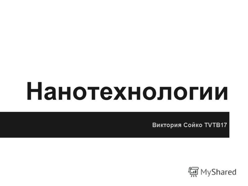Нанотехнологии Виктория Сойко TVTB17