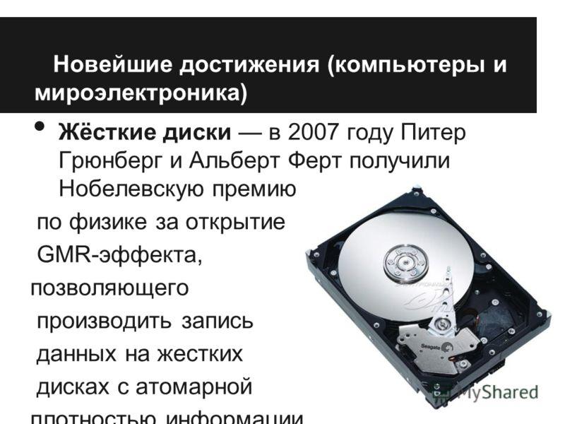 Новейшие достижения (компьютеры и мироэлектроника) Жёсткие диски в 2007 году Питер Грюнберг и Альберт Ферт получили Нобелевскую премию по физике за открытие GMR-эффекта, позволяющего производить запись данных на жестких дисках с атомарной плотностью