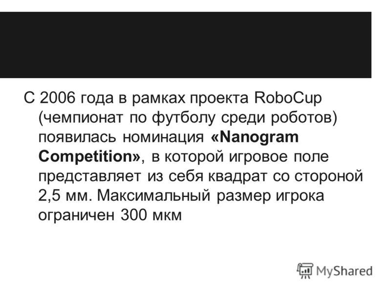 С 2006 года в рамках проекта RoboCup (чемпионат по футболу среди роботов) появилась номинация «Nanogram Competition», в которой игровое поле представляет из себя квадрат со стороной 2,5 мм. Максимальный размер игрока ограничен 300 мкм