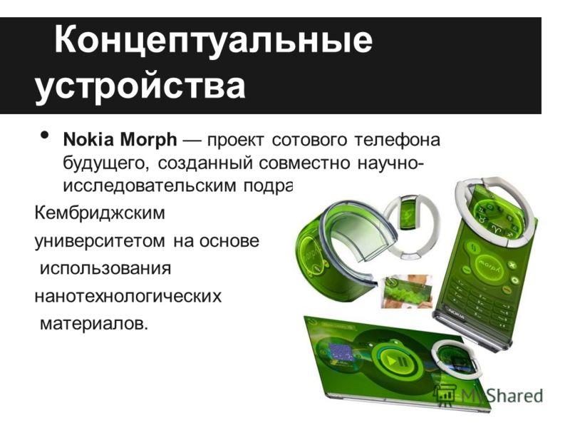 Концептуальные устройства Nokia Morph проект сотового телефона будущего, созданный совместно научно- исследовательским подразделением Nokia и Кембриджским университетом на основе использования нанотехнологических материалов.