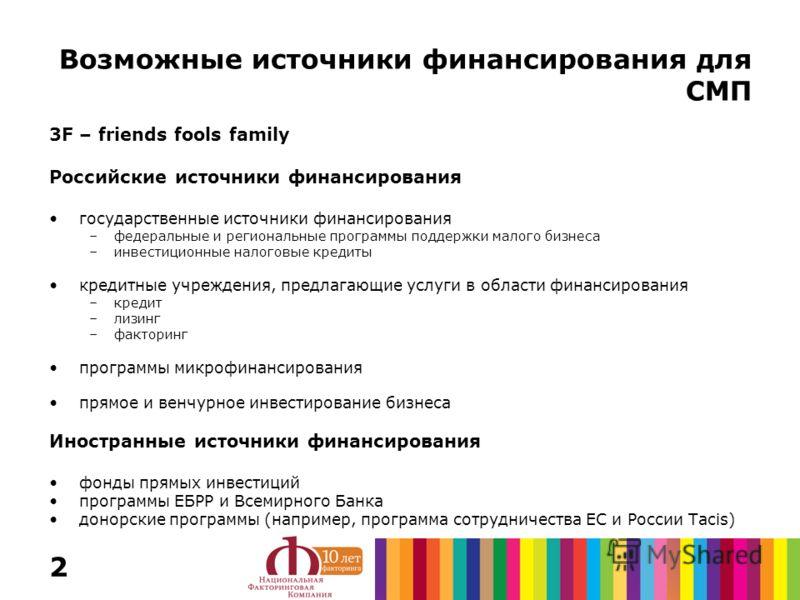 2 Возможные источники финансирования для СМП 3F – friends fools family Российские источники финансирования государственные источники финансирования –федеральные и региональные программы поддержки малого бизнеса –инвестиционные налоговые кредиты креди