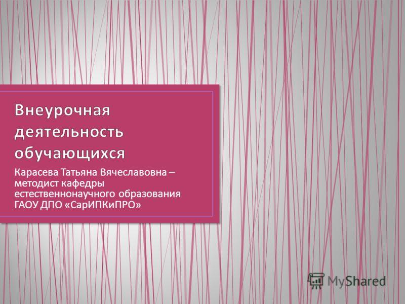 Карасева Татьяна Вячеславовна – методист кафедры естественнонаучного образования ГАОУ ДПО « СарИПКиПРО »