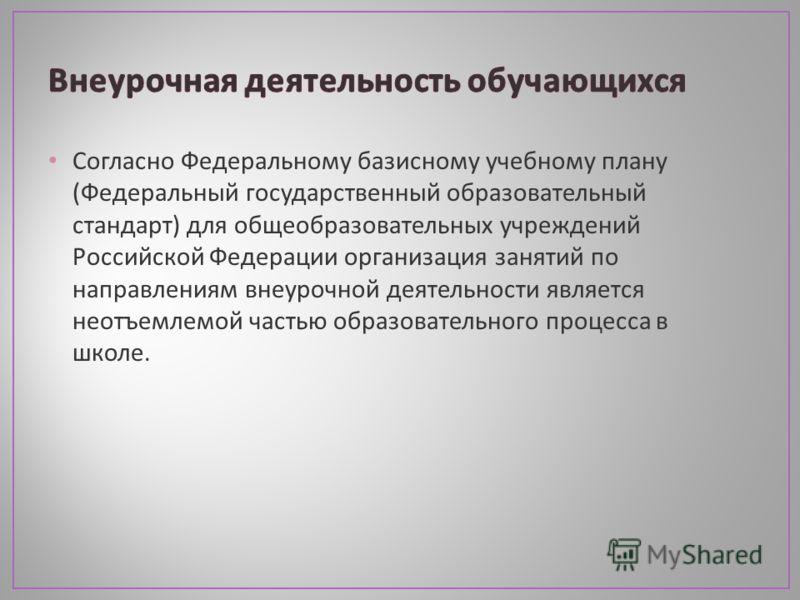 Согласно Федеральному базисному учебному плану ( Федеральный государственный образовательный стандарт ) для общеобразовательных учреждений Российской Федерации организация занятий по направлениям внеурочной деятельности является неотъемлемой частью о