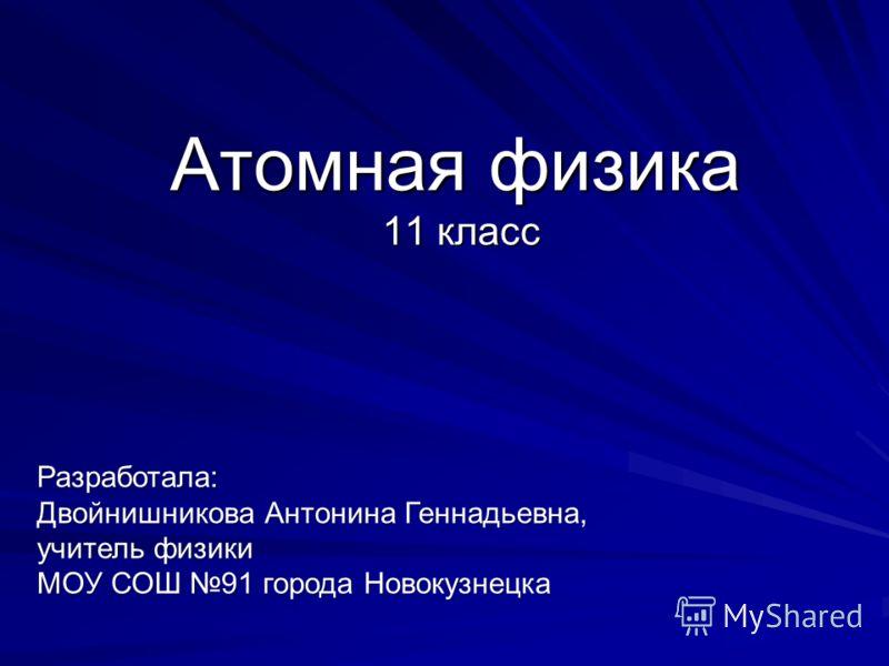 Атомная физика 11 класс Разработала: Двойнишникова Антонина Геннадьевна, учитель физики МОУ СОШ 91 города Новокузнецка
