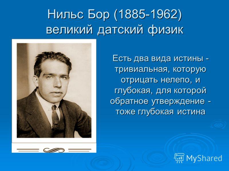 Нильс Бор (1885-1962) великий датский физик Есть два вида истины - тривиальная, которую отрицать нелепо, и глубокая, для которой обратное утверждение - тоже глубокая истина
