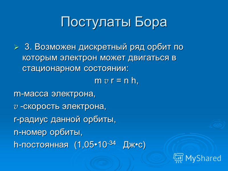 Постулаты Бора 3. Возможен дискретный ряд орбит по которым электрон может двигаться в стационарном состоянии: 3. Возможен дискретный ряд орбит по которым электрон может двигаться в стационарном состоянии: m v r = n h, m v r = n h, m-масса электрона,