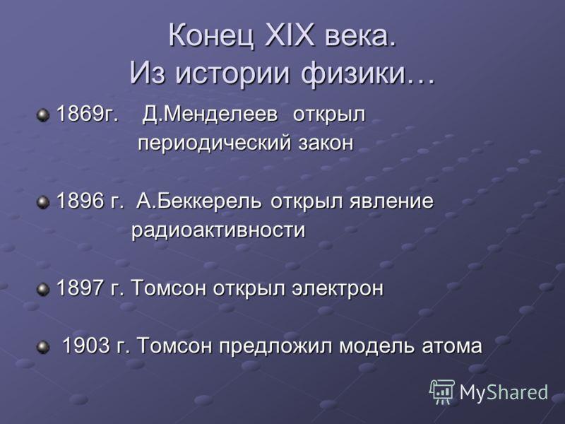Конец XIX века. Из истории физики… 1869г. Д.Менделеев открыл периодический закон периодический закон 1896 г. А.Беккерель открыл явление радиоактивности радиоактивности 1897 г. Томсон открыл электрон 1903 г. Томсон предложил модель атома 1903 г. Томсо