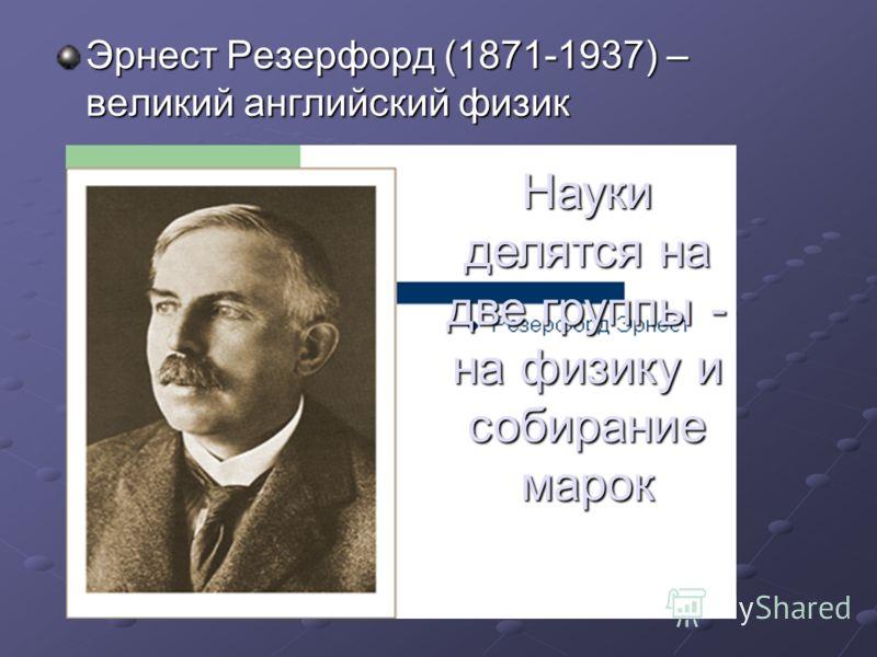 Эрнест Резерфорд (1871-1937) – великий английский физик Науки делятся на две группы - на физику и собирание марок